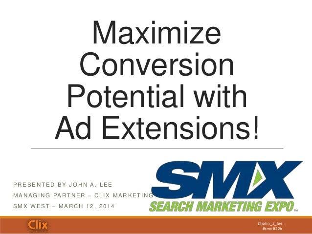 @john_a_lee #smx #22b Maximize Conversion Potential with Ad Extensions! P R E S E N T E D B Y J O H N A . L E E MA N A G I...