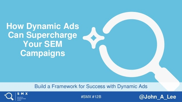 #SMX #12B @John_A_Lee Build a Framework for Success with Dynamic Ads How Dynamic Ads Can Supercharge Your SEM Campaigns