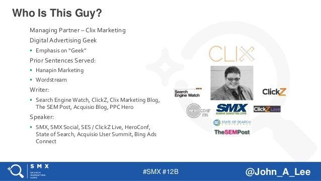 "#SMX #12B @John_A_Lee Who Is This Guy? Managing Partner – Clix Marketing Digital Advertising Geek  Emphasis on ""Geek"" Pri..."