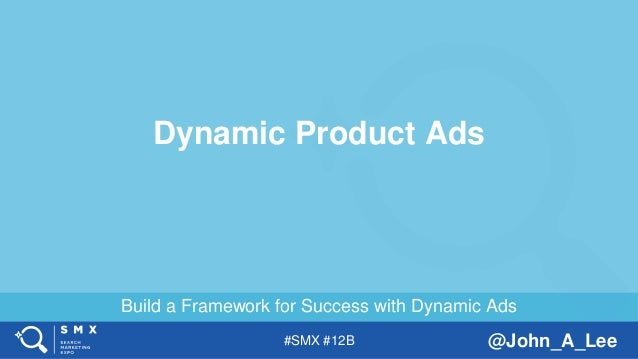 #SMX #12B @John_A_Lee Build a Framework for Success with Dynamic Ads Dynamic Product Ads