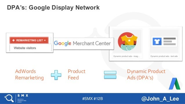 #SMX #12B @John_A_Lee DPA's: Google Display Network AdWords Remarketing Product Feed Dynamic Product Ads (DPA's)