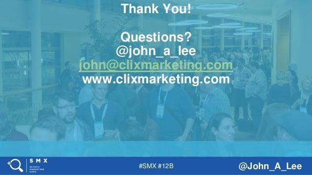 #SMX #12B @John_A_Lee Thank You! Questions? @john_a_lee john@clixmarketing.com www.clixmarketing.com