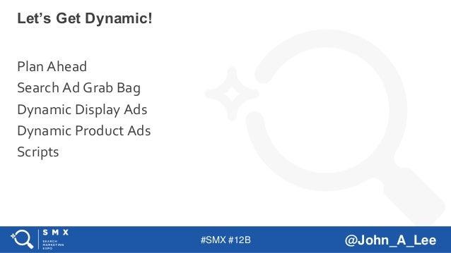 #SMX #12B @John_A_Lee Plan Ahead Search Ad Grab Bag Dynamic Display Ads Dynamic Product Ads Scripts Let's Get Dynamic!