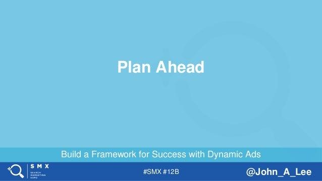 #SMX #12B @John_A_Lee Build a Framework for Success with Dynamic Ads Plan Ahead