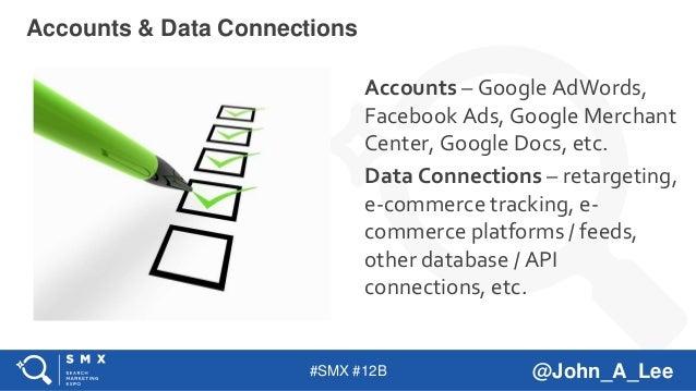 #SMX #12B @John_A_Lee Accounts – Google AdWords, Facebook Ads, Google Merchant Center, Google Docs, etc. Data Connections ...