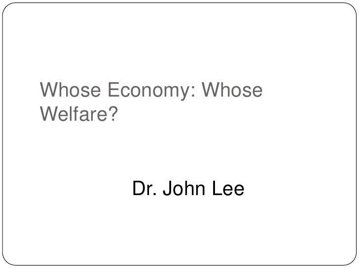 Whose Economy: WhoseWelfare?        Dr. John Lee