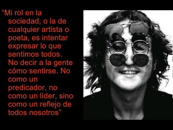 """<ul><li>"""" Mi rol en la sociedad, o la de cualquier artista o poeta, es intentar expresar lo que sentimos todos. No decir a..."""