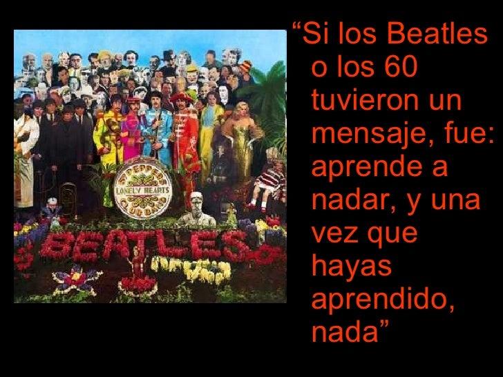 """<ul><li>"""" Si los Beatles o los 60 tuvieron un mensaje, fue: aprende a nadar, y una vez que hayas aprendido, nada"""" </li></ul>"""