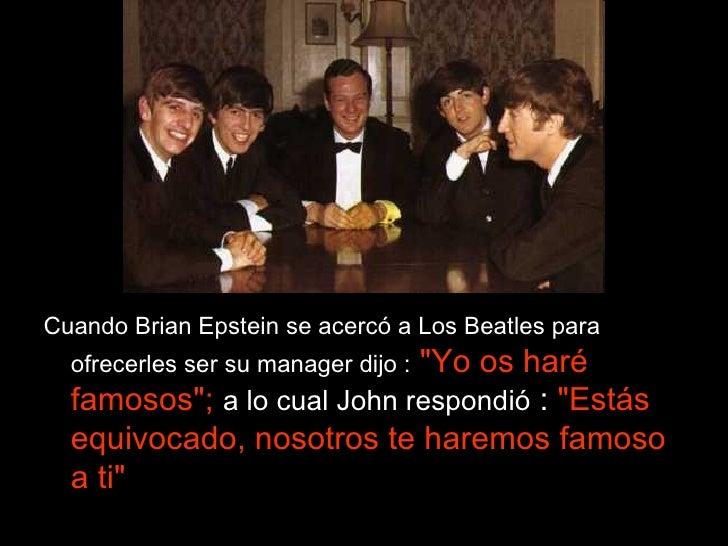 <ul><li>Cuando Brian Epstein se acercó a Los Beatles para ofrecerles ser su manager dijo :  &quot;Yo os haré famosos&quot;...