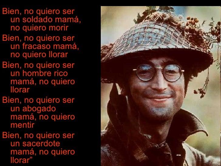 <ul><li>Bien, no quiero ser un soldado mamá, no quiero morir  </li></ul><ul><li>Bien, no quiero ser un fracaso mamá, no qu...