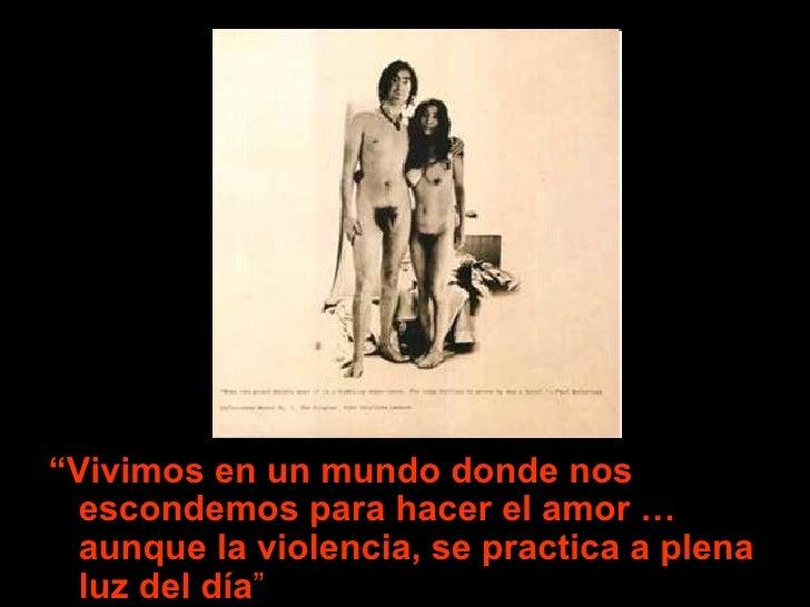 """<ul><li>"""" Vivimos en un mundo donde nos escondemos para hacer el amor … aunque la violencia, se practica a plena luz del d..."""