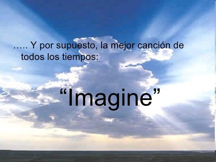"""<ul><li>….. Y por supuesto, la mejor canción de todos los tiempos:   </li></ul><ul><li>"""" Imagine"""" </li></ul>"""
