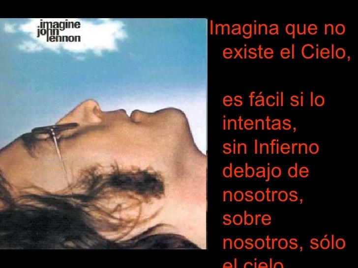 <ul><li>Imagina que no existe el Cielo,  es fácil si lo intentas,  sin Infierno debajo de nosotros,  sobre nosotros, sólo ...