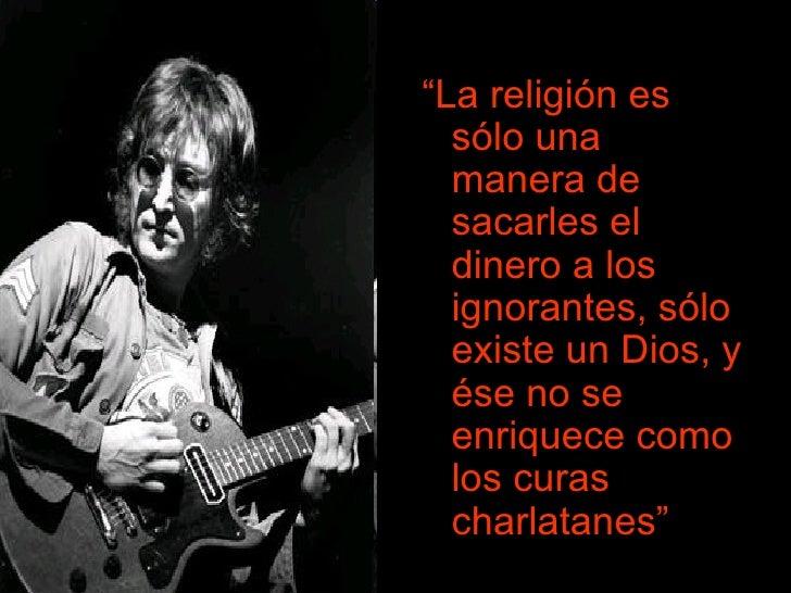 """<ul><li>"""" La religión es sólo una manera de sacarles el dinero a los ignorantes, sólo existe un Dios, y ése no se enriquec..."""