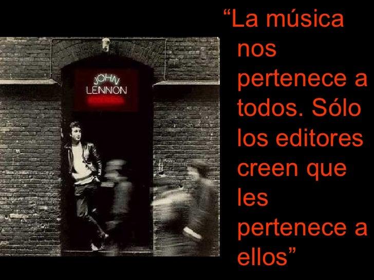"""<ul><li>"""" La música nos pertenece a todos. Sólo los editores creen que les pertenece a ellos""""   </li></ul>"""