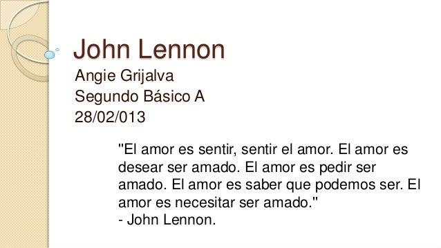 John LennonAngie GrijalvaSegundo Básico A28/02/013     El amor es sentir, sentir el amor. El amor es     desear ser amado....