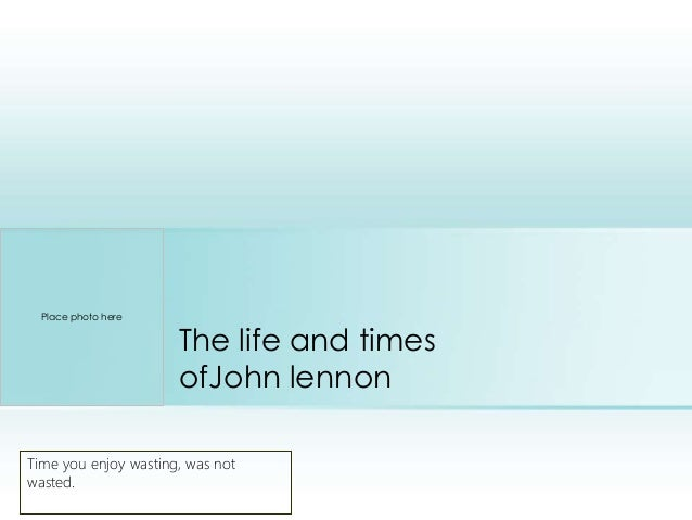 The life and times ofJohn lennon Time you enjoy wasting, was not wasted. Place photo here