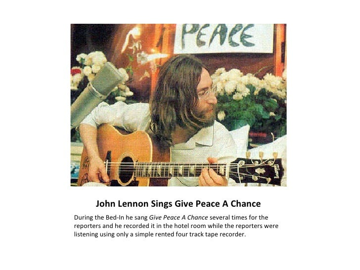 John Lennon Sings Give Peace A Chance <ul><li>During the Bed-In he sang  Give Peace A Chance  several times for the report...