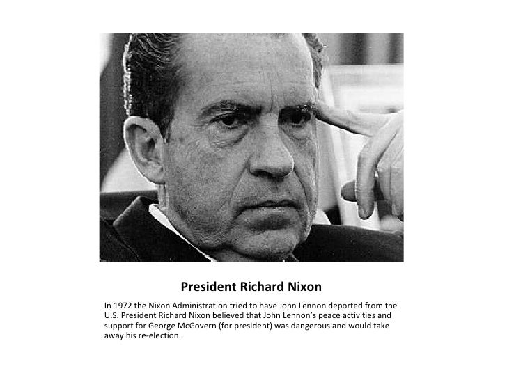 President Richard Nixon <ul><li>In 1972 the Nixon Administration tried to have John Lennon deported from the U.S. Presiden...