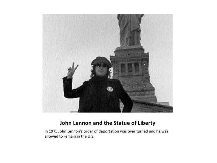 John Lennon and the Statue of Liberty <ul><li>In 1975 John Lennon's order of deportation was over turned and he was allowe...