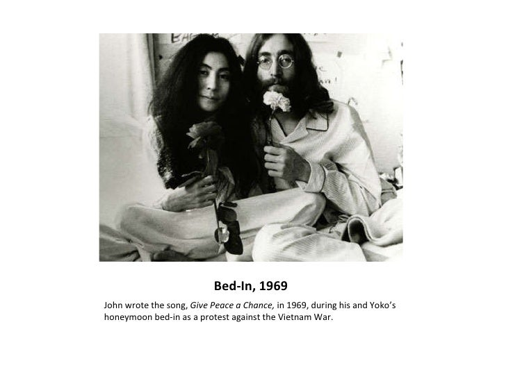 Bed-In, 1969 <ul><li>John wrote the song,  Give Peace a Chance,  in 1969, during his and Yoko's honeymoon bed-in as a prot...