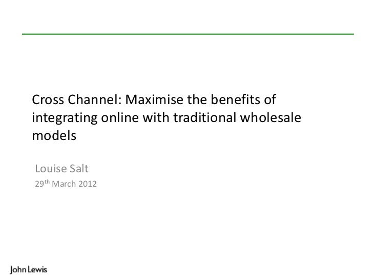 Cross Channel: Maximise the benefits ofintegrating online with traditional wholesalemodelsLouise Salt29th March 2012
