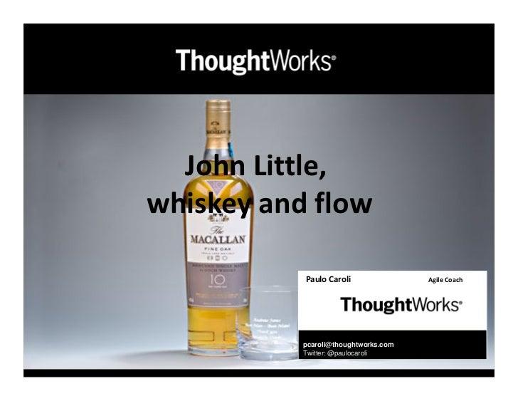John Little,whiskey and flow           Paulo Caroli               Agile Coach           pcaroli@thoughtworks.com          ...