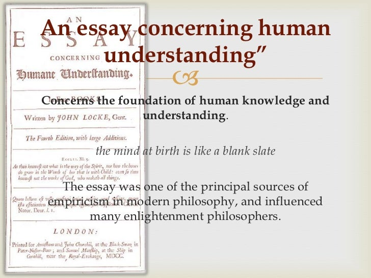 essay on the human understanding john locke Get a free copy of an essay concerning human understanding - part 1 by john locke an essay concerning human understanding concerns the foundation of human knowledge and understanding locke describes the mind at birth as a blank slate filled later through experience advertisement.