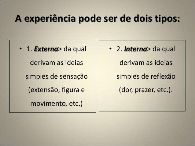 A experiência pode ser de dois tipos: • 1. Externa> da qual derivam as ideias simples de sensação (extensão, figura e movi...