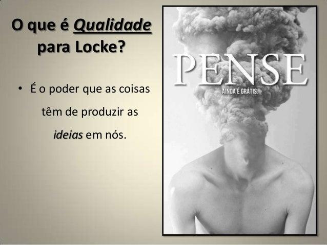 O que é Qualidade para Locke? • É o poder que as coisas têm de produzir as ideias em nós.