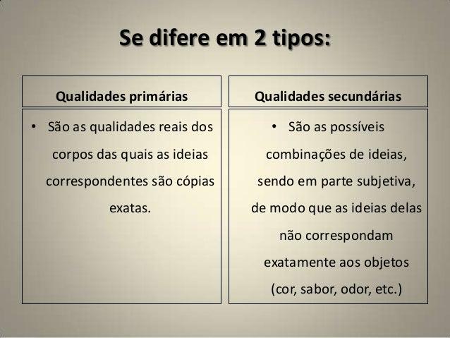 Se difere em 2 tipos: Qualidades primárias • São as qualidades reais dos corpos das quais as ideias correspondentes são có...