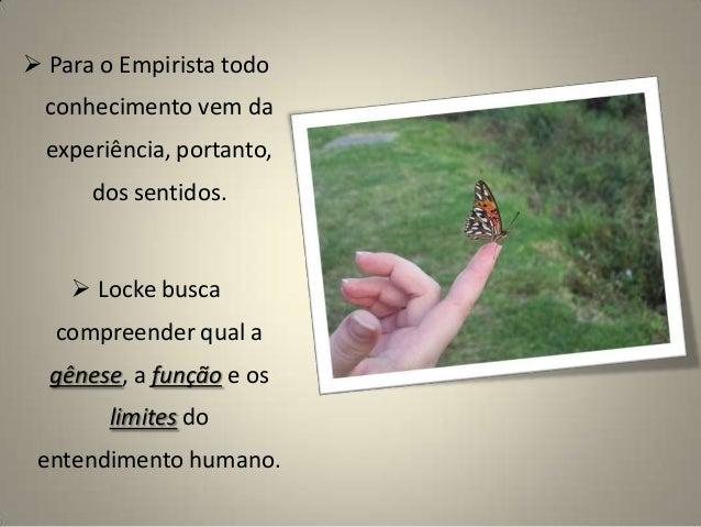  Para o Empirista todo conhecimento vem da experiência, portanto, dos sentidos.  Locke busca compreender qual a gênese, ...