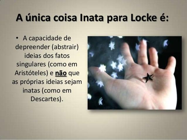 A única coisa Inata para Locke é: • A capacidade de depreender (abstrair) ideias dos fatos singulares (como em Aristóteles...