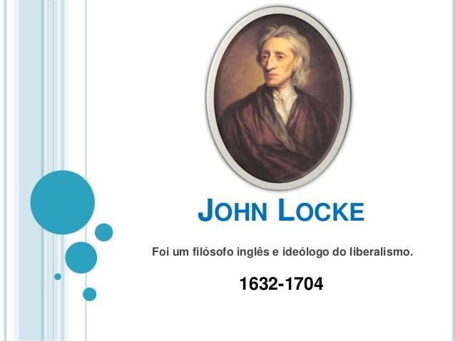 JOHN LOCKE Foi um filósofo inglês e ideólogo do liberalismo. 1632-1704