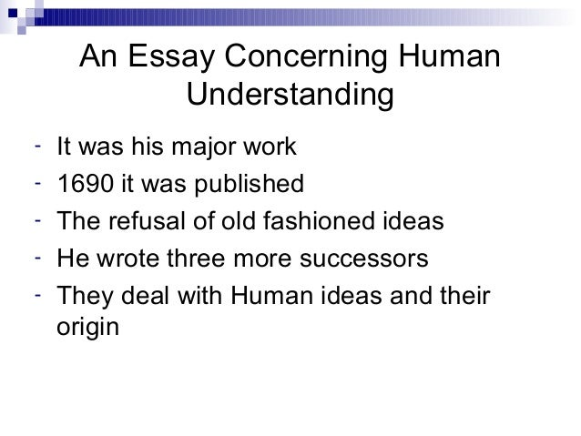 essay on human understanding published in 1690 was written by First appearing in 1689 (although dated 1690), an essay concerning human understanding by john locke concerns the foundation of human knowledge and understanding he describes the mind at birth as a blank slate filled later through experience.
