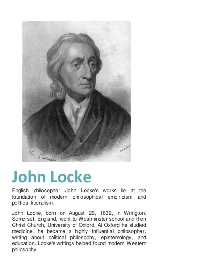 the early life and empiricism views of john locke In its early forms (in the work of john locke, david hume, and others) empiricism was primarily an epistemology: a theory of the nature, scope, and limits of human knowledge as such, it included a theory of the mind and its workings which has subsequently been displaced by the development of cognitive psychology .