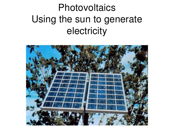 PhotovoltaicsUsing the sun to generate electricity<br />