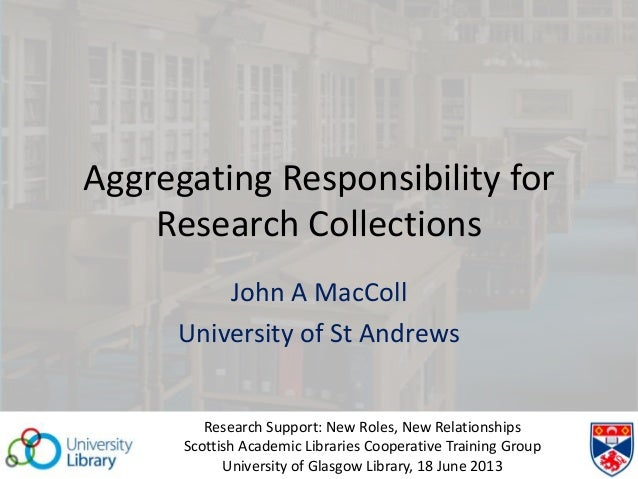 Aggregating Responsibility forResearch CollectionsJohn A MacCollUniversity of St AndrewsResearch Support: New Roles, New R...