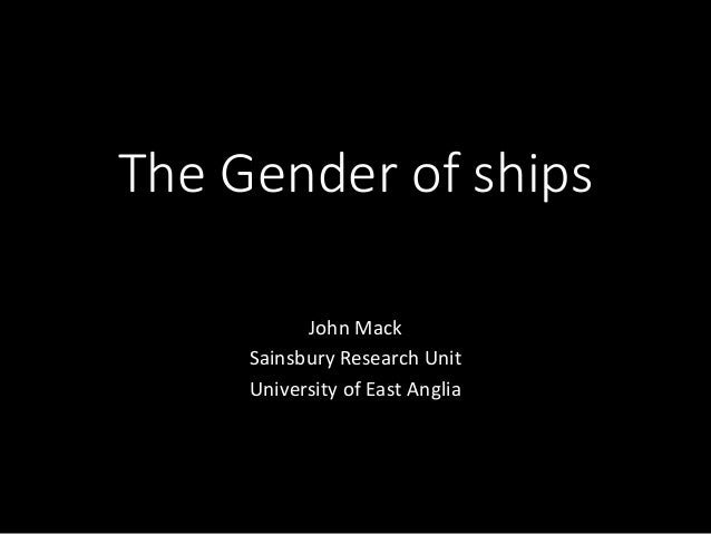 The Gender of ships John Mack Sainsbury Research Unit University of East Anglia