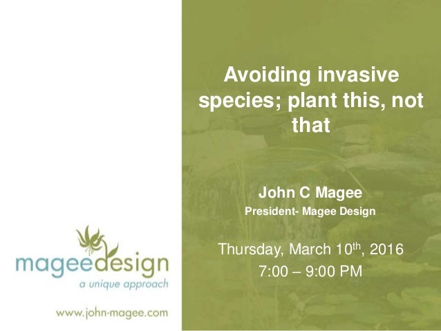 Avoiding invasive species; plant this, not that Thursday, March 10th, 2016 7:00 – 9:00 PM John C Magee President- Magee De...