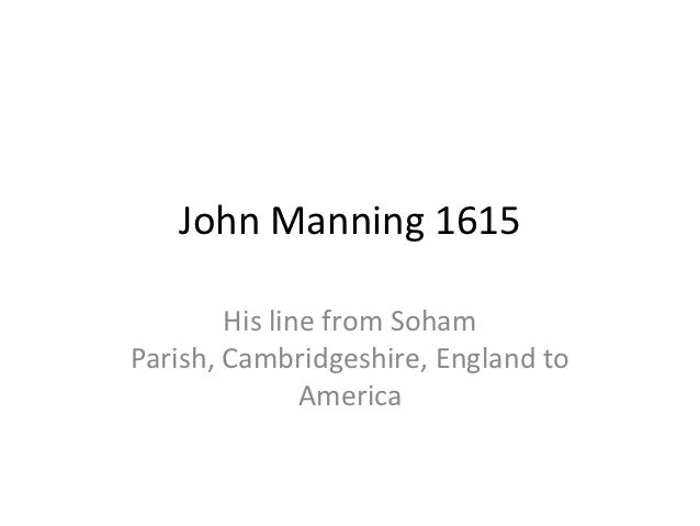 John Manning 1615        His line from SohamParish, Cambridgeshire, England to               America