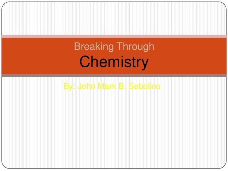 Breaking Through    ChemistryBy: John Mark B. Sebolino