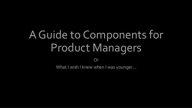 A Guide to Components for Product Managers Or What I wish I knew when I was younger…