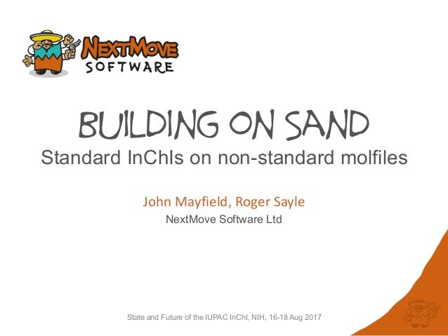 State and Future of the IUPAC InChI, NIH, 16-18 Aug 2017 Building on Sand John	Mayfield,	Roger	Sayle NextMove Software Ltd...