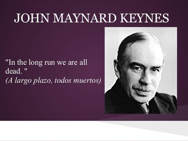 "JOHN MAYNARD KEYNES""In the long run we are alldead. ""(A largo plazo, todos muertos)"