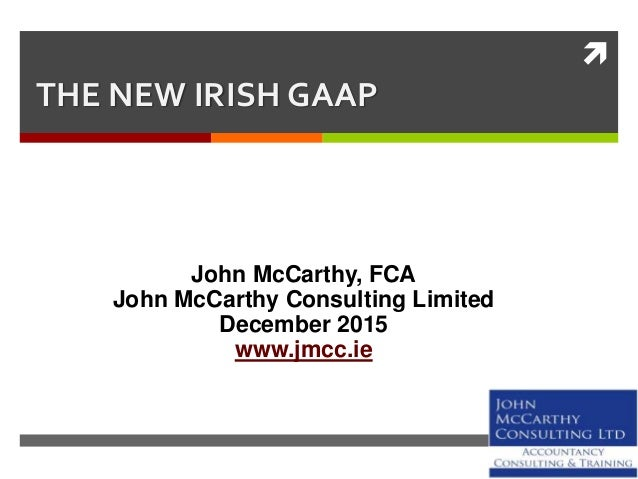  THE NEW IRISH GAAP John McCarthy, FCA John McCarthy Consulting Limited December 2015 www.jmcc.ie