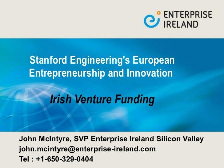 Stanford Engineering's European Entrepreneurship and Innovation  Irish Venture Funding John McIntyre, SVP Enterprise Irela...
