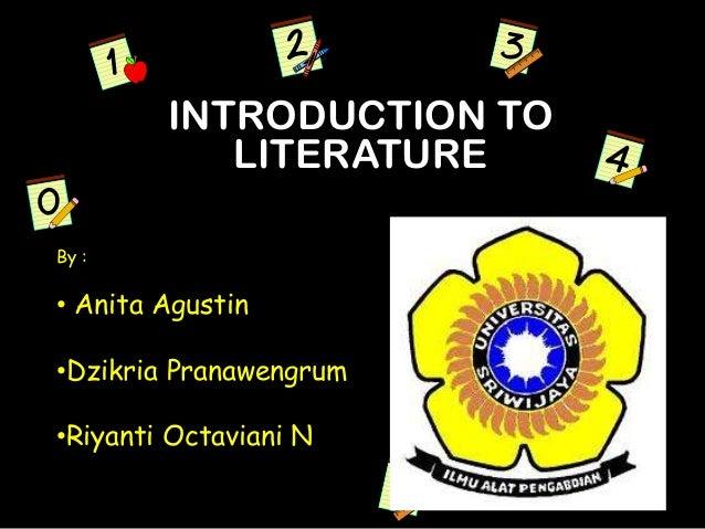 INTRODUCTION TO LITERATURE By : • Anita Agustin •Dzikria Pranawengrum •Riyanti Octaviani N