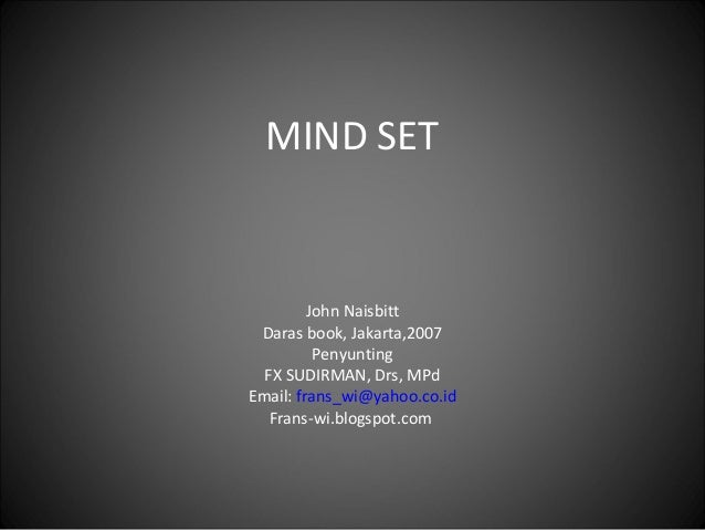MIND SET  John Naisbitt Daras book, Jakarta,2007 Penyunting FX SUDIRMAN, Drs, MPd Email: frans_wi@yahoo.co.id Frans-wi.blo...