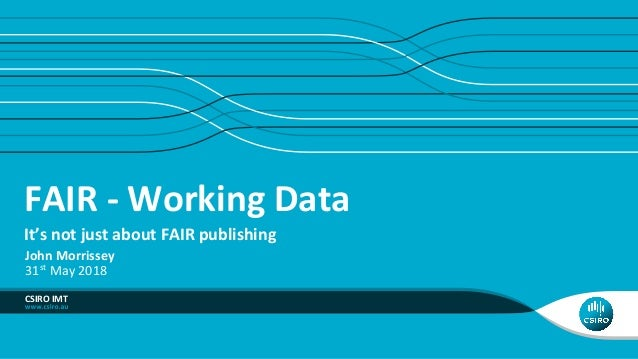 FAIR - Working Data It's not just about FAIR publishing CSIRO IMT John Morrissey 31st May 2018